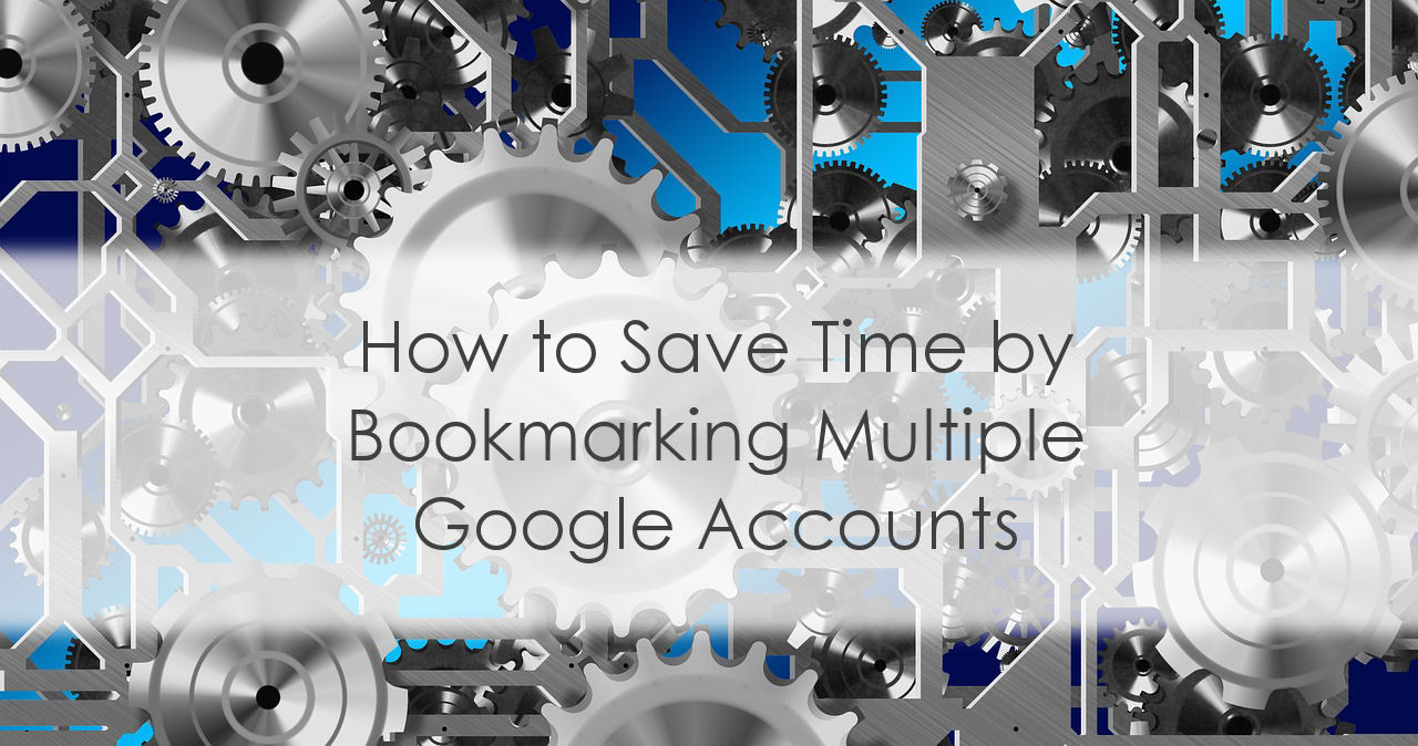 How to Save Time by Bookmarking Multiple Google Accounts